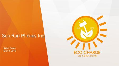 Sun Run Phones Inc. Ruby Flores May 4, 2015. Eco Charge Solves The Problem Of…