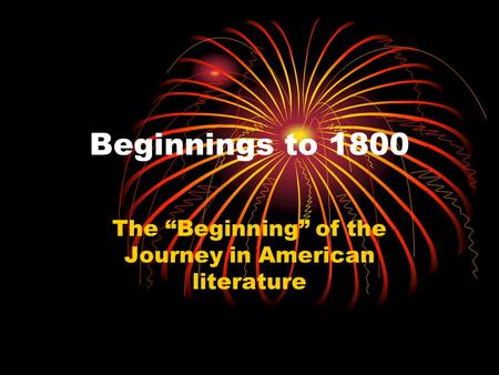 "Beginnings to 1800 The ""Beginning"" of the Journey in American literature."