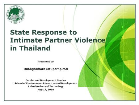 LOGO State Response to Intimate Partner Violence in Thailand Presented by Duangsamorn Jatupornpimol Gender and Development Studies School of Environment,