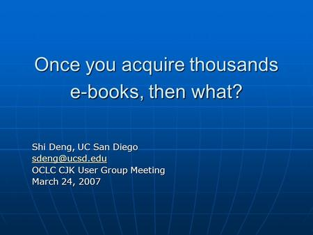Once you acquire thousands e-books, then what? Shi Deng, UC San Diego OCLC CJK User Group Meeting March 24, 2007.