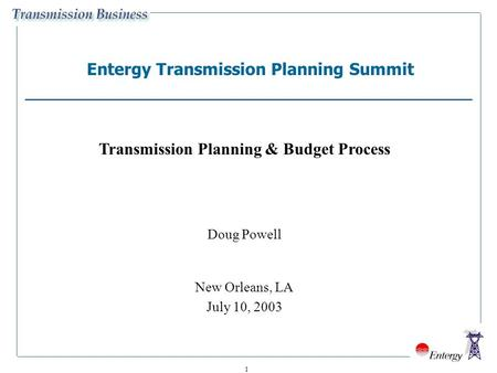 1 Entergy Transmission Planning Summit Transmission Planning & Budget Process Doug Powell New Orleans, LA July 10, 2003.
