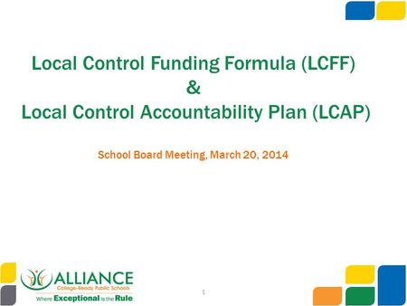 Local Control Funding Formula (LCFF) & Local Control Accountability Plan (LCAP) School Board Meeting, March 20, 2014 1.