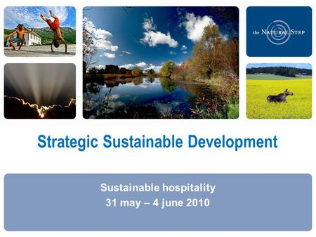  2009 The Natural Step Strategic Sustainable Development Sustainable hospitality 31 may – 4 june 2010.