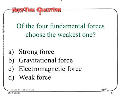 Of the four fundamental forces choose the weakest one? a)Strong force b)Gravitational force c)Electromagnetic force d)Weak force.