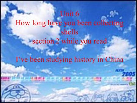Unit 6 How long have you been collecting shells section 2 while you read I've been studying history in China.