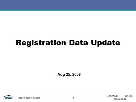 Lead from the front Texas Nodal  1 Registration Data Update Aug 25, 2008.
