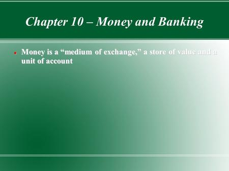 "Chapter 10 – Money and Banking Money is a ""medium of exchange,"" a store of value and a unit of account Money is a ""medium of exchange,"" a store of value."