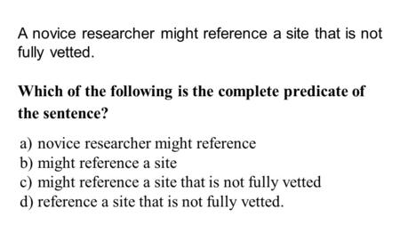 A novice researcher might reference a site that is not fully vetted. Which of the following is the complete predicate of the sentence? a)novice researcher.