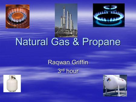 Natural Gas & Propane Raqwan Griffin 3 rd hour. What is Natural Gas Natural Gas is a mixture of hydrocarbons, predominantly, methane, ethane, propane.