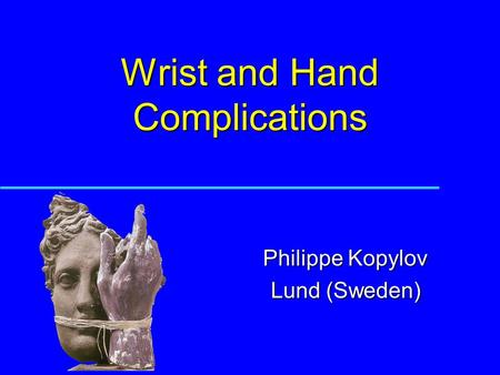 Wrist and Hand Complications Philippe Kopylov Lund (Sweden)