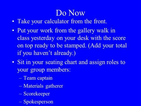 Do Now Take your calculator from the front. Put your work from the gallery walk in class yesterday on your desk with the score on top ready to be stamped.