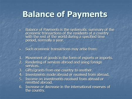 Balance of Payments  Balance of Payments is the systematic summary of the economic transactions of the residents of a country with the rest of the world.