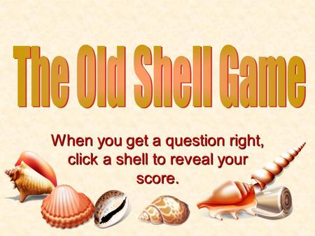 When you get a question right, click a shell to reveal your score.