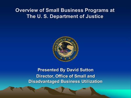 Overview of Small Business Programs at The U. S. Department of Justice Presented By David Sutton Director, Office of Small and Disadvantaged Business Utilization.