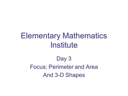 Elementary Mathematics Institute Day 3 Focus: Perimeter and Area And 3-D Shapes.