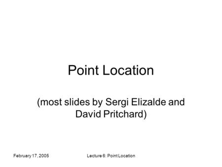 February 17, 2005Lecture 6: Point Location Point Location (most slides by Sergi Elizalde and David Pritchard)