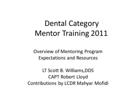 Dental Category Mentor Training 2011 Overview of Mentoring Program Expectations and Resources LT Scott B. Williams,DDS CAPT Robert Lloyd Contributions.