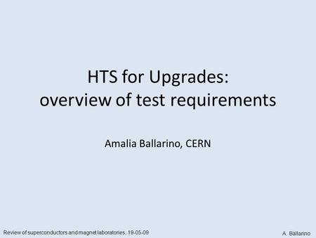 HTS for Upgrades: overview of test requirements Amalia Ballarino, CERN Review of superconductors and magnet laboratories, 19-05-09 A. Ballarino.