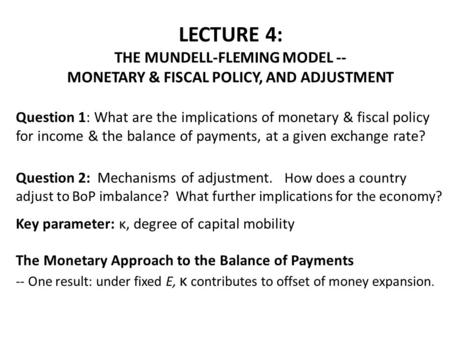 LECTURE 4: THE MUNDELL-FLEMING MODEL -- MONETARY & FISCAL POLICY, AND ADJUSTMENT Question 1: What are the implications of monetary & fiscal policy for.