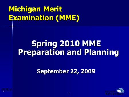 1 1 Michigan Merit Examination (MME) Spring 2010 MME Preparation and Planning September 22, 2009.