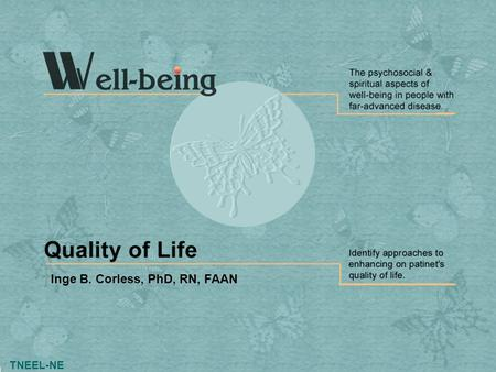 TNEEL-NE Inge B. Corless, PhD, RN, FAAN. Slide 2 Well-being: Quality of Life TNEEL-NE Introduction Quality of life (QOL) varies from person to person.