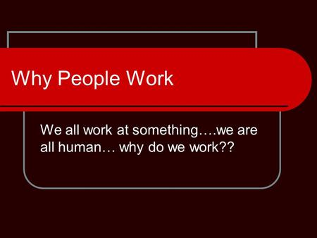 Why People Work We all work at something….we are all human… why do we work??