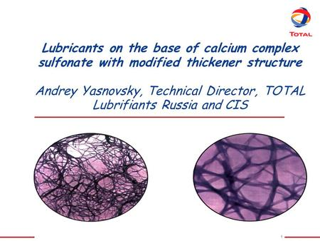 Lubricants on the base of calcium complex sulfonate with modified thickener structure Andrey Yasnovsky, Technical Director, TOTAL Lubrifiants Russia.