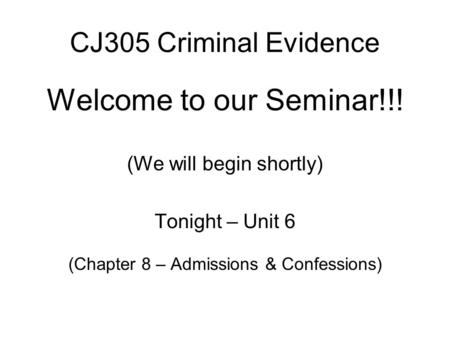 CJ305 Criminal Evidence Welcome to our Seminar!!! (We will begin shortly) Tonight – Unit 6 (Chapter 8 – Admissions & Confessions)