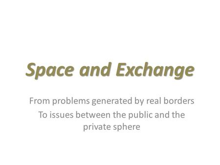 Space and Exchange From problems generated by real borders To issues between the public and the private sphere.