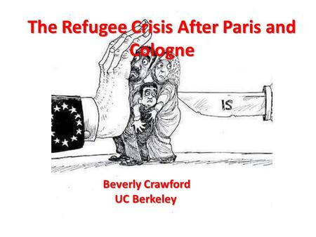 Europe's Refugee Crisis After Paris The Refugee Crisis After Paris and Cologne Beverly Crawford UC Berkeley.