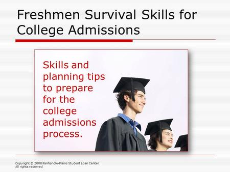 Freshmen Survival Skills for College Admissions Skills and planning tips to prepare for the college admissions process. Copyright © 2008 Panhandle-Plains.