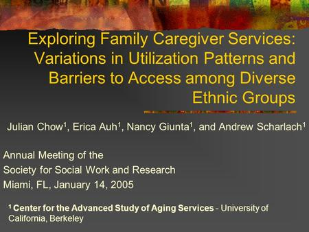 Exploring Family Caregiver Services: Variations in Utilization Patterns and Barriers to Access among Diverse Ethnic Groups Julian Chow 1, Erica Auh 1,