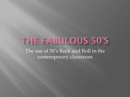 The use of 50's Rock and Roll in the contemporary classroom.