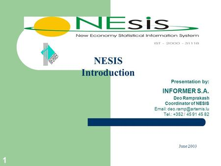 1 Presentation by: INFORMER S.A. Deo Ramprakash Coordinator of NESIS   Tel.: +352 / 45 91 45 82 June 2003 NESIS Introduction.
