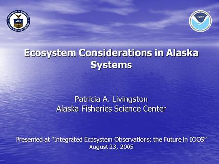 "Ecosystem Considerations in Alaska Systems Patricia A. Livingston Alaska Fisheries Science Center Presented at ""Integrated Ecosystem Observations: the."