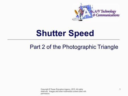 Shutter Speed Part 2 of the Photographic Triangle Copyright © Texas Education Agency, 2013. All rights reserved. Images and other multimedia content used.
