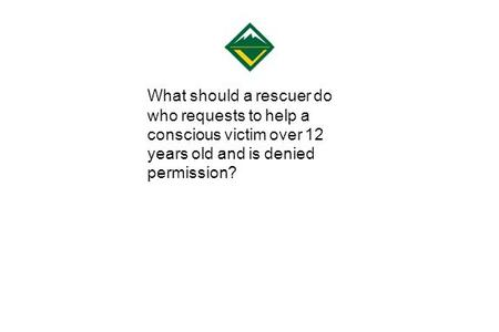 What should a rescuer do who requests to help a conscious victim over 12 years old and is denied permission?