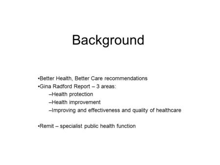 Background Better Health, Better Care recommendations Gina Radford Report – 3 areas: –Health protection –Health improvement –Improving and effectiveness.