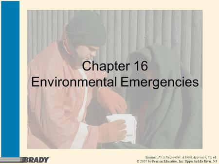Limmer, First Responder: A Skills Approach, 7th ed. © 2007 by Pearson Education, Inc. Upper Saddle River, NJ Chapter 16 Environmental Emergencies.