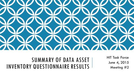 SUMMARY OF DATA ASSET INVENTORY QUESTIONNAIRE RESULTS HIT Task Force June 4, 2015 Meeting #2.