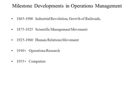 Milestone Developments in Operations Management 1865-1900 Industrial Revolution, Growth of Railroads, 1875-1925 Scientific Management Movement 1925-1960.