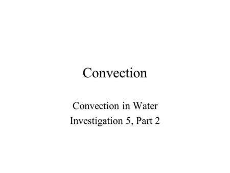 Convection Convection in Water Investigation 5, Part 2.