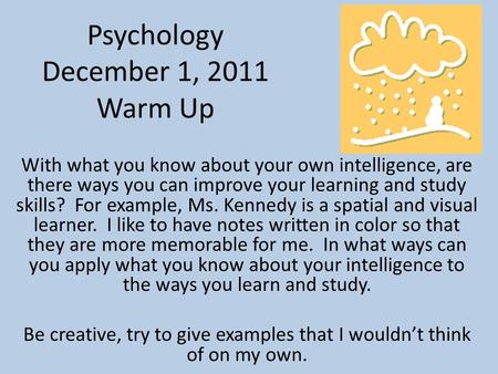 Psychology December 1, 2011 Warm Up With what you know about your own intelligence, are there ways you can improve your learning and study skills? For.