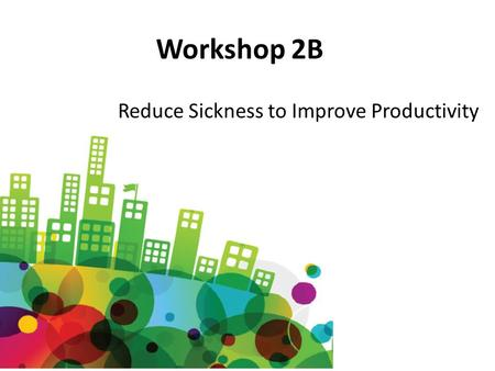 Workshop 2B Reduce Sickness to Improve Productivity.