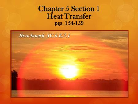 Benchmark:SC.6.E.7.1 Chapter 5 Section 1 Heat Transfer pgs. 154-159.