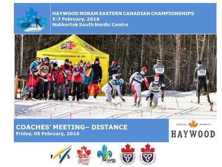 HAYWOOD NORAM EASTERN CANADIAN CHAMPIONSHIPS 5-7 February, 2016 Nakkertok South Nordic Centre COACHES' MEETING– DISTANCE Friday, 05 February, 2016.