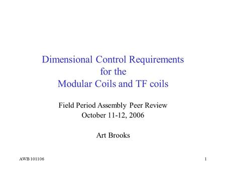 AWB 1011061 Dimensional Control Requirements for the Modular Coils and TF coils Field Period Assembly Peer Review October 11-12, 2006 Art Brooks.