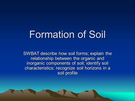 Formation of Soil SWBAT describe how soil forms; explain the relationship between the organic and inorganic components of soil; identify soil characteristics;