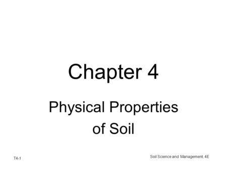 T4-1 Soil Science and Management, 4E Chapter 4 Physical Properties of Soil.