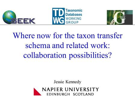 Where now for the taxon transfer schema and related work: collaboration possibilities? Jessie Kennedy.